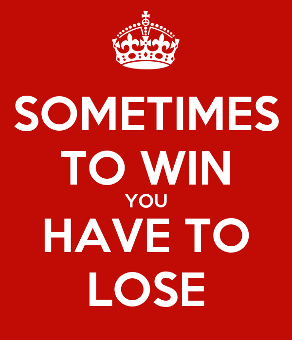 SOMETIMES TO WIN YOU HAVE TO LOSE