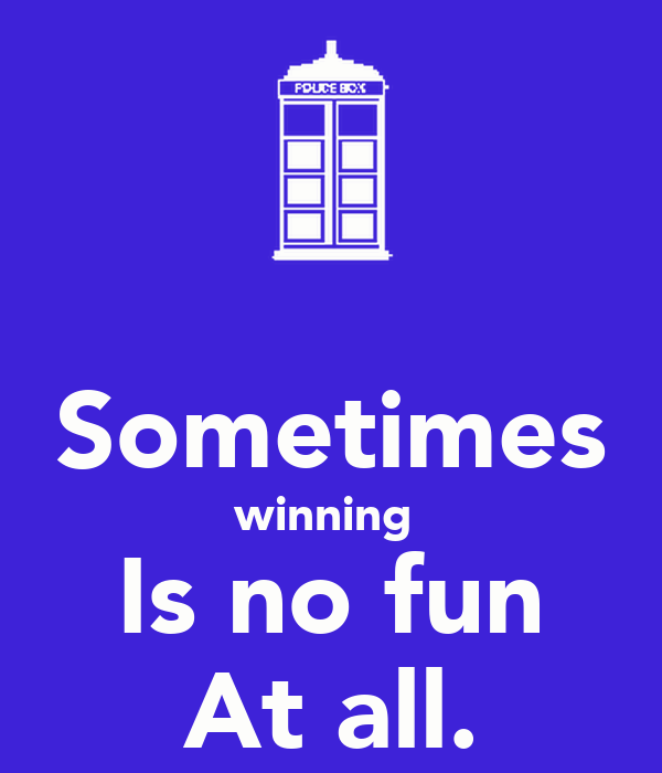 Sometimes winning  Is no fun At all.