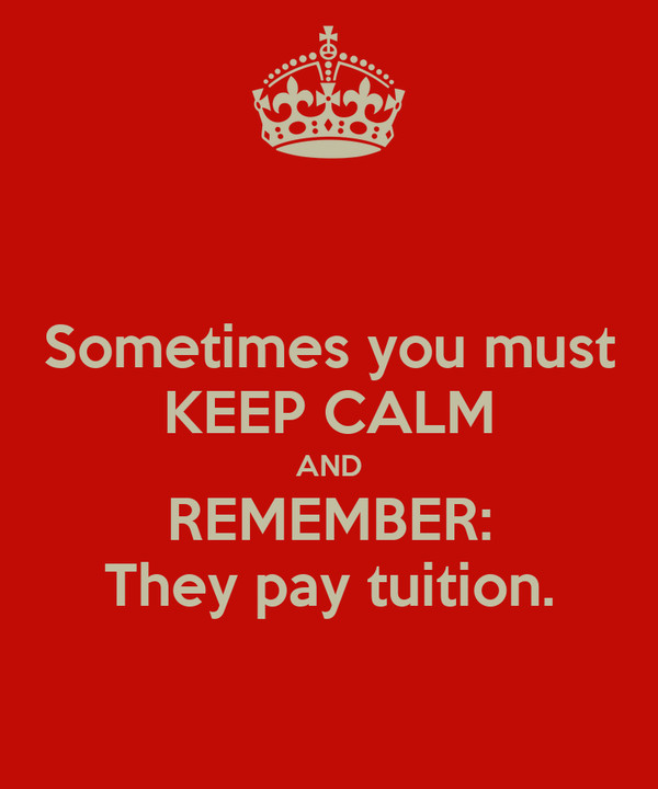 Sometimes you must KEEP CALM AND REMEMBER: They pay tuition.