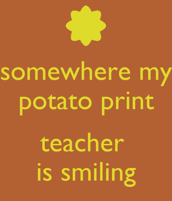 somewhere my potato print  teacher  is smiling