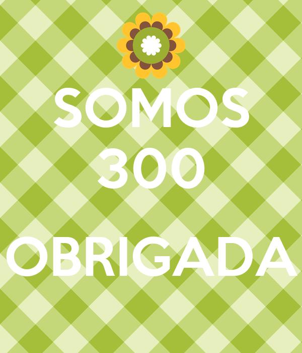 SOMOS 300  OBRIGADA