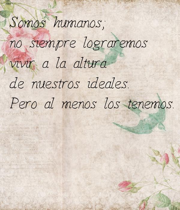Somos humanos;  no siempre lograremos vivir a la altura  de nuestros ideales. Pero al menos los tenemos.