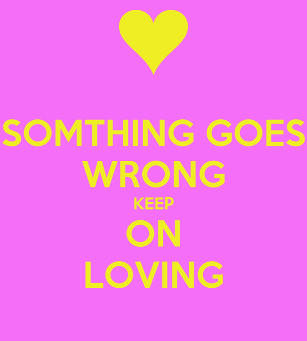 SOMTHING GOES WRONG KEEP ON LOVING