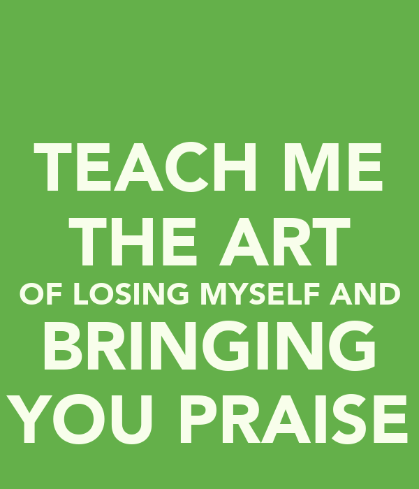 TEACH ME THE ART OF LOSING MYSELF AND BRINGING YOU PRAISE