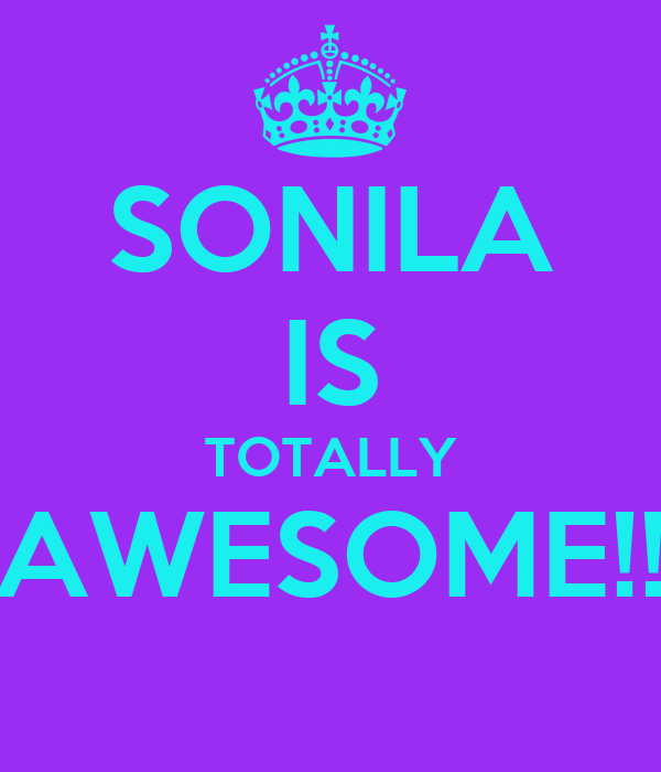 SONILA IS TOTALLY AWESOME!!