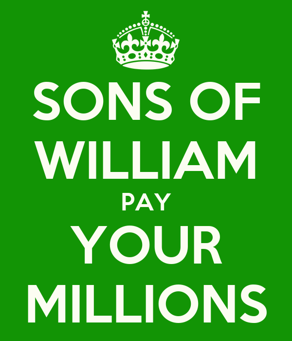 SONS OF WILLIAM PAY YOUR MILLIONS