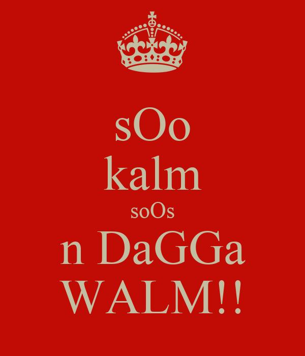 sOo kalm soOs n DaGGa WALM!!