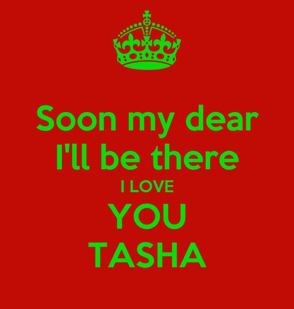 Soon my dear I'll be there I LOVE YOU TASHA