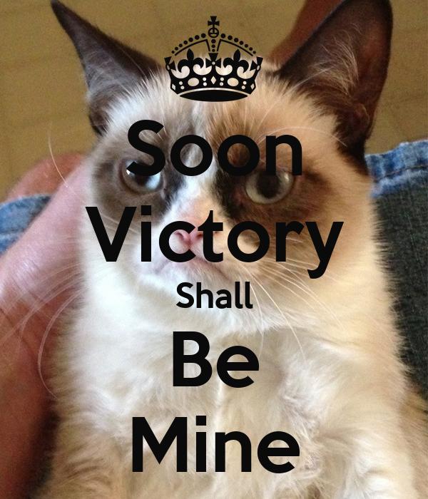 Soon Victory Shall Be Mine