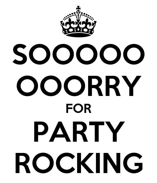 SOOOOO OOORRY FOR PARTY ROCKING