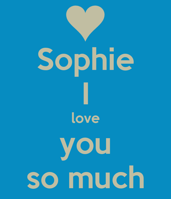 Sophie I love you so much