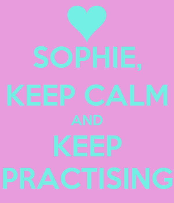 SOPHIE, KEEP CALM AND KEEP PRACTISING