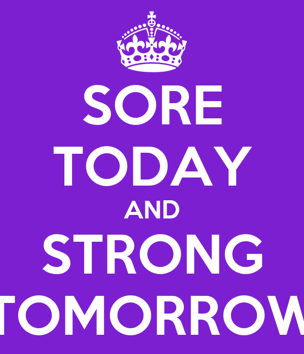 SORE TODAY AND STRONG TOMORROW