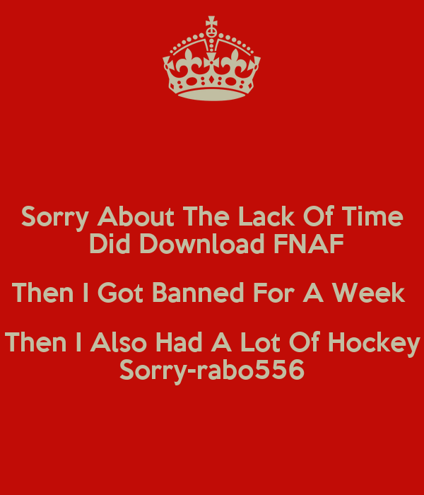 Sorry About The Lack Of Time  Did Download FNAF Then I Got Banned For A Week  Then I Also Had A Lot Of Hockey Sorry-rabo556