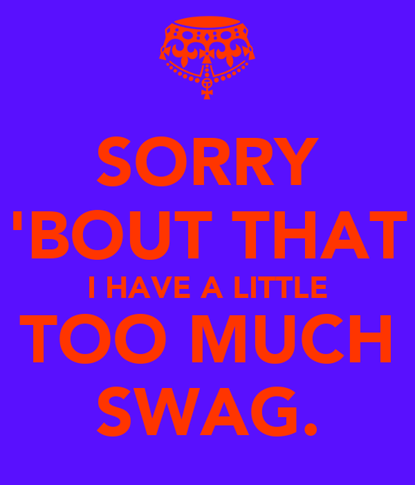 SORRY 'BOUT THAT I HAVE A LITTLE TOO MUCH SWAG.