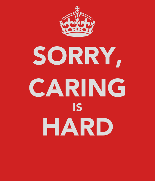 SORRY, CARING IS HARD