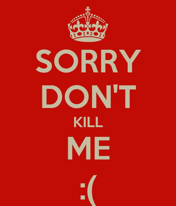 SORRY DON'T KILL ME :(