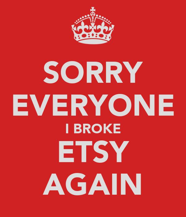 SORRY EVERYONE I BROKE ETSY AGAIN