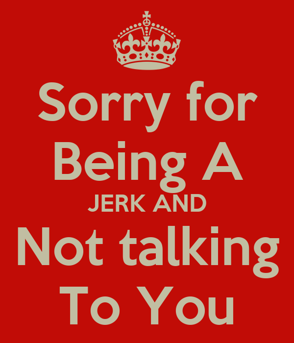 Sorry for Being A JERK AND Not talking To You