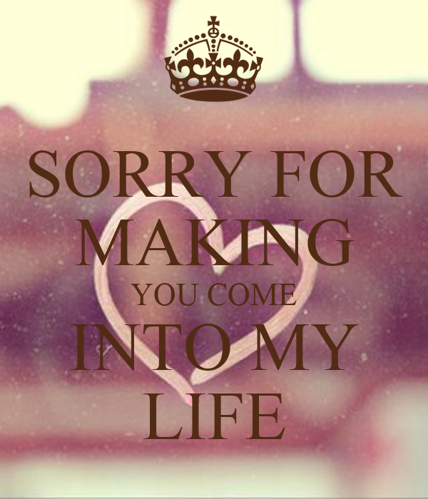 SORRY FOR MAKING YOU COME INTO MY LIFE