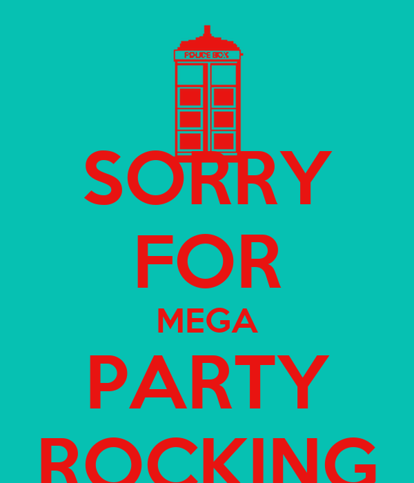 SORRY FOR MEGA PARTY ROCKING