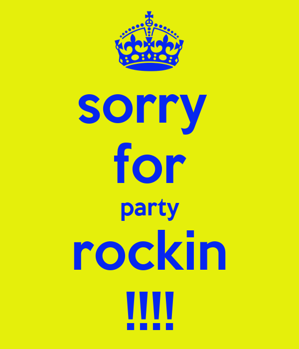 sorry  for party rockin !!!!