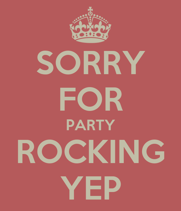 SORRY FOR PARTY ROCKING YEP