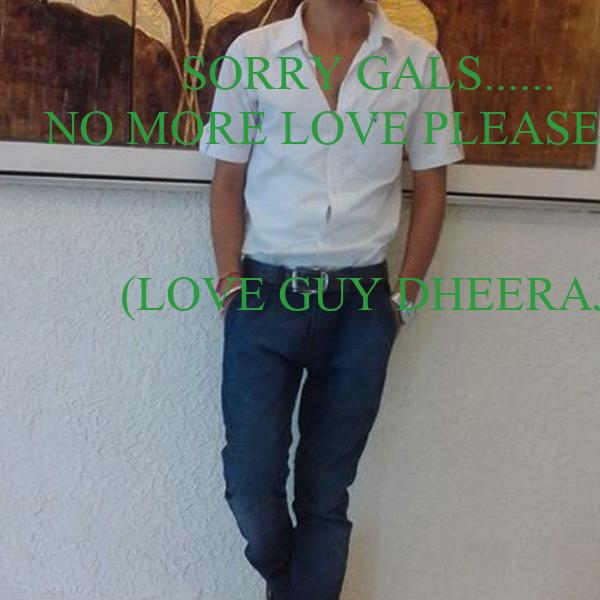 SORRY GALS......  NO MORE LOVE PLEASE..... :)   (LOVE GUY DHEERAJ)