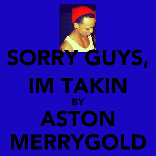 SORRY GUYS, IM TAKIN BY ASTON MERRYGOLD