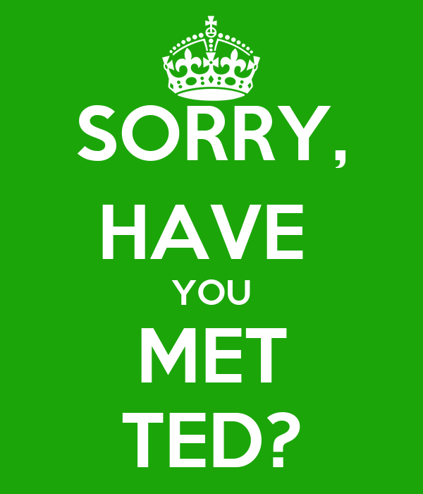 SORRY, HAVE  YOU MET TED?
