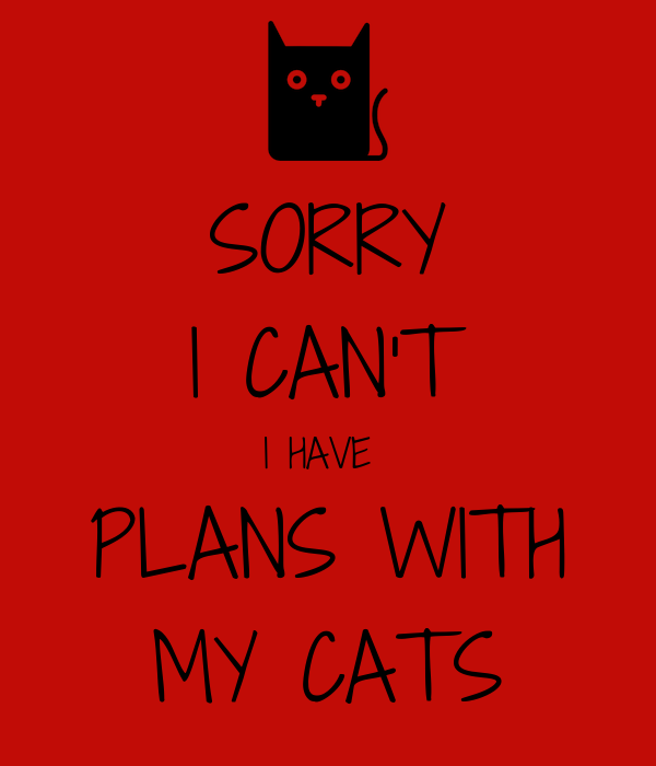 SORRY I CAN'T I HAVE  PLANS WITH MY CATS
