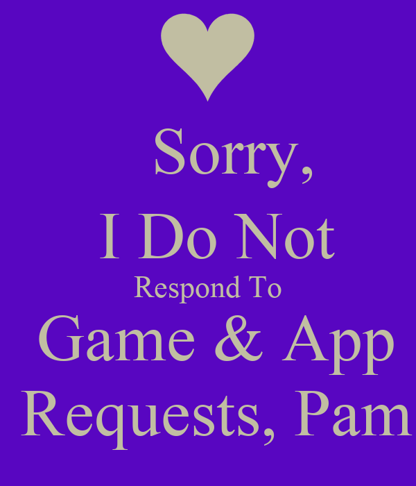 Sorry,     I Do Not     Respond To     Game & App   Requests, Pam