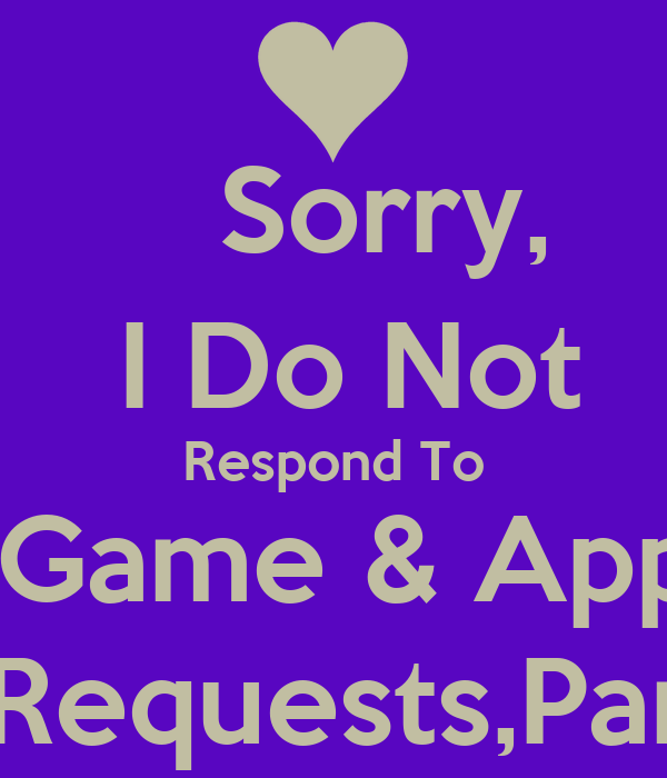 Sorry,     I Do Not     Respond To     Game & App    Requests,Pam
