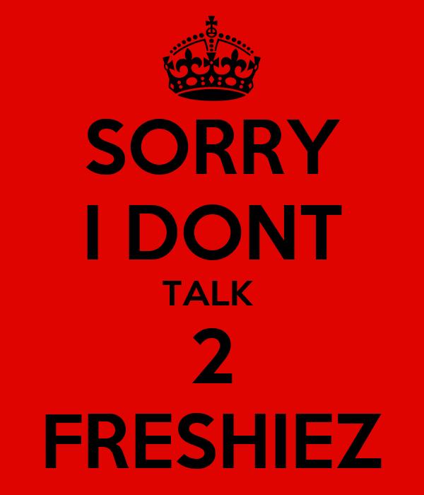SORRY I DONT TALK  2 FRESHIEZ