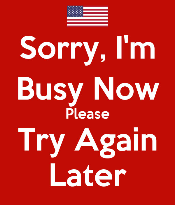 Sorry, I'm Busy Now Please Try Again Later
