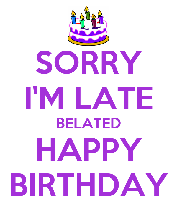 SORRY I'M LATE BELATED HAPPY BIRTHDAY