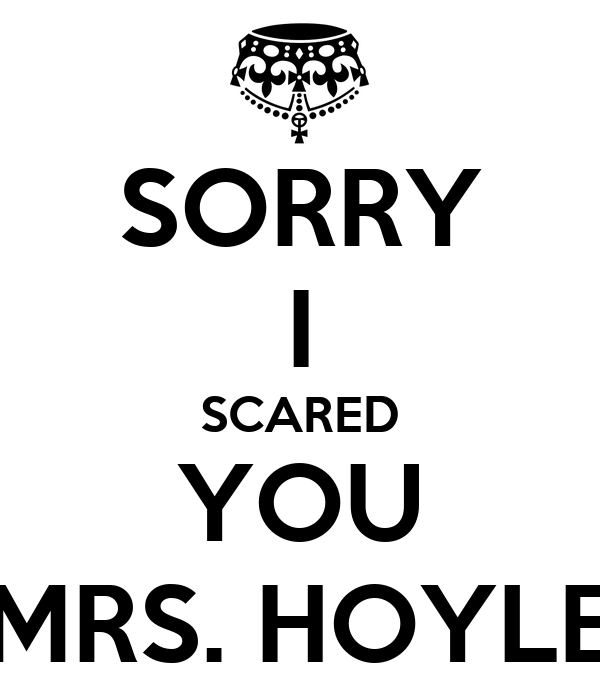 SORRY I SCARED YOU MRS. HOYLE