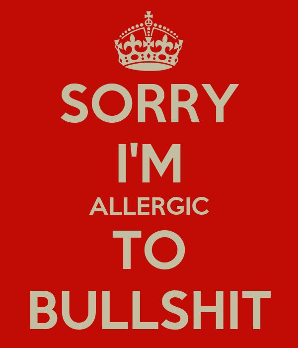 SORRY I'M ALLERGIC TO BULLSHIT