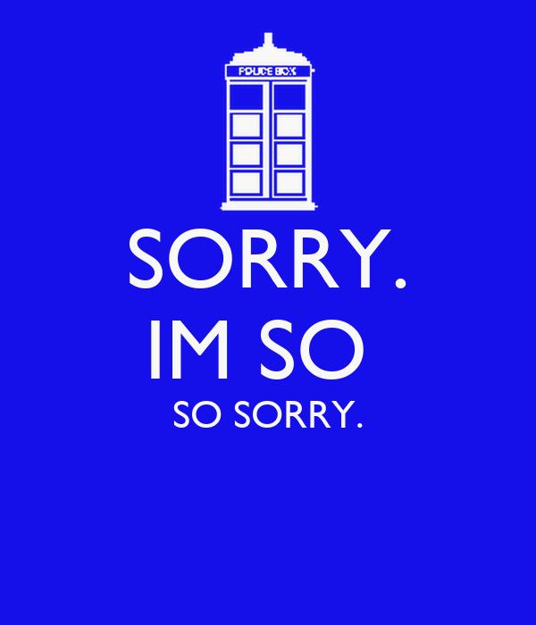 SORRY. IM SO  SO SORRY.