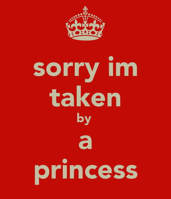 sorry im taken by  a princess