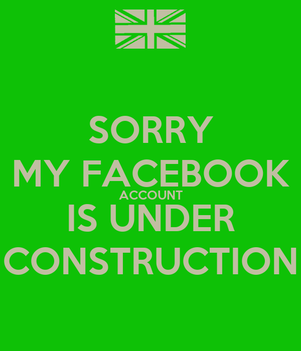 SORRY MY FACEBOOK ACCOUNT IS UNDER CONSTRUCTION