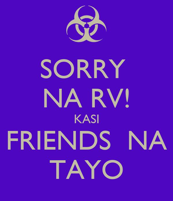 SORRY  NA RV! KASI FRIENDS  NA TAYO