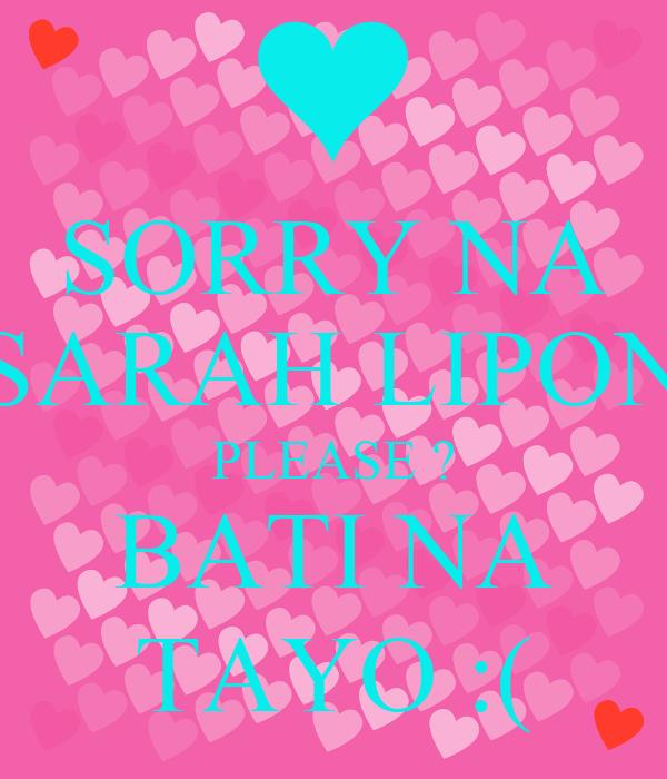 SORRY NA SARAH LIPON PLEASE ? BATI NA TAYO :(