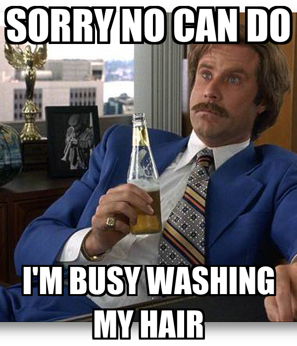 SORRY NO CAN DO I'M BUSY WASHING MY HAIR