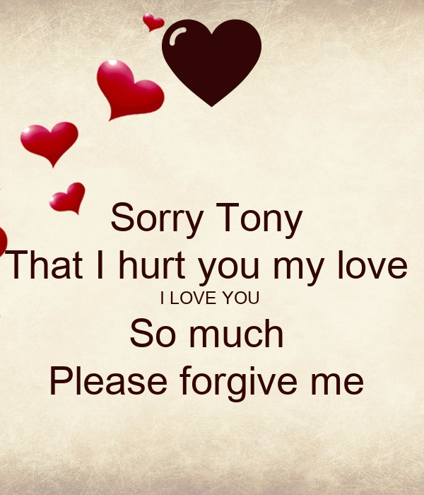 Sorry Tony  That I hurt you my love  I LOVE YOU  So much  Please forgive me
