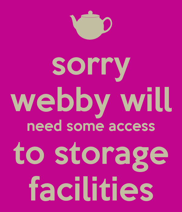 sorry webby will need some access to storage facilities