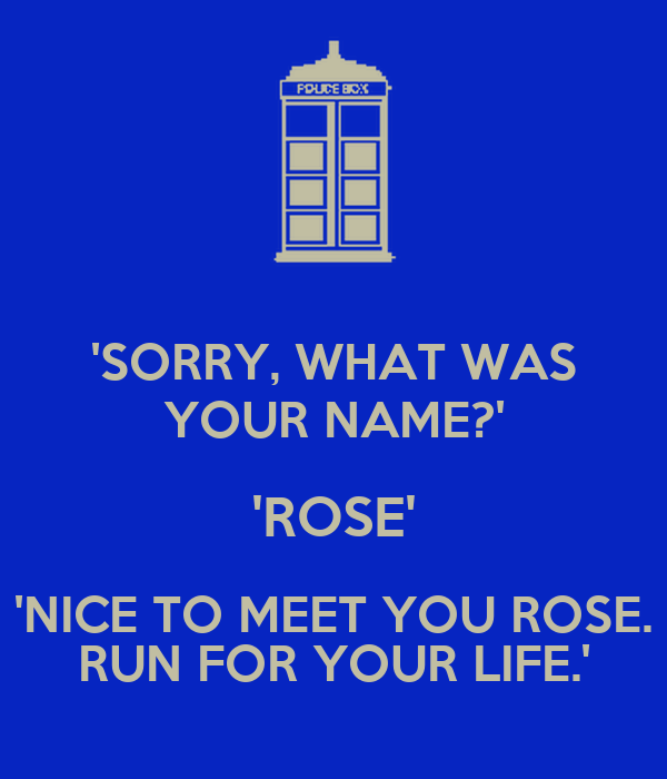 'SORRY, WHAT WAS YOUR NAME?' 'ROSE' 'NICE TO MEET YOU ROSE. RUN FOR YOUR LIFE.'