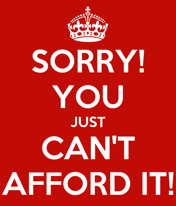 SORRY! YOU JUST CAN'T AFFORD IT!
