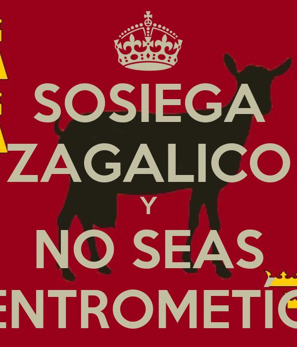 SOSIEGA ZAGALICO Y NO SEAS ENTROMETÍO