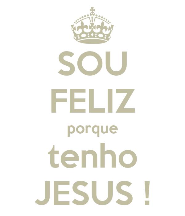 SOU FELIZ porque tenho JESUS !